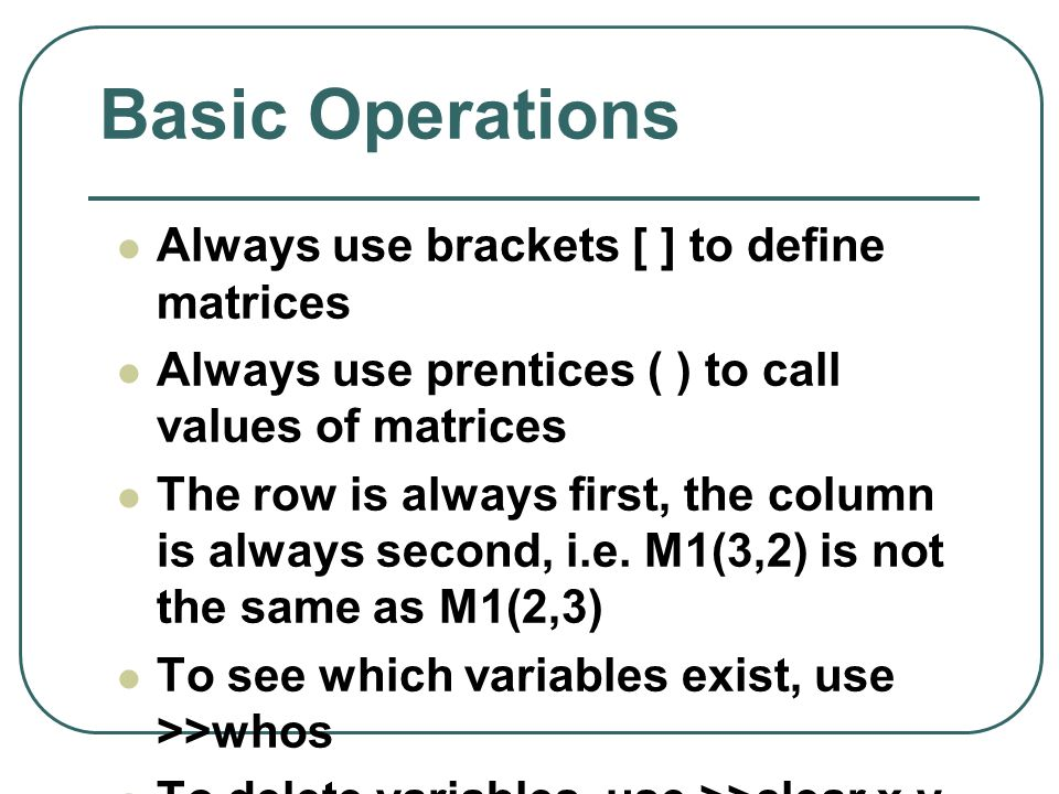 Basic Operations Always use brackets [ ] to define matrices